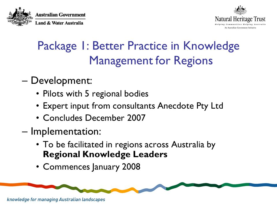 Package 1: Better Practice in Knowledge Management for Regions –Development: Pilots with 5 regional bodies Expert input from consultants Anecdote Pty Ltd Concludes December 2007 –Implementation: To be facilitated in regions across Australia by Regional Knowledge Leaders Commences January 2008
