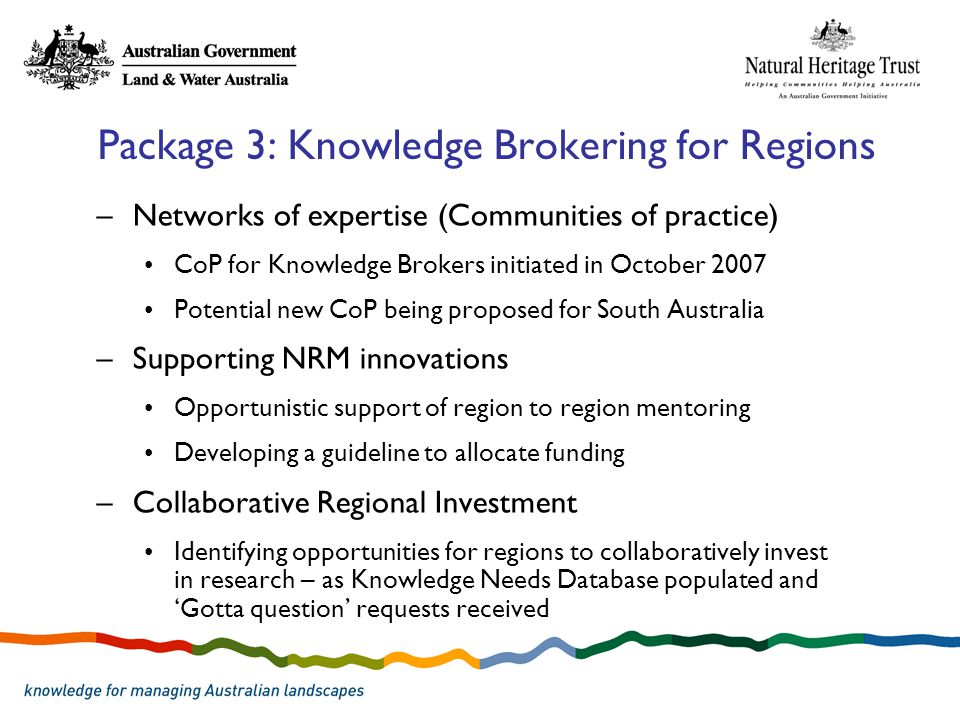Package 3: Knowledge Brokering for Regions –Networks of expertise (Communities of practice) CoP for Knowledge Brokers initiated in October 2007 Potential new CoP being proposed for South Australia –Supporting NRM innovations Opportunistic support of region to region mentoring Developing a guideline to allocate funding –Collaborative Regional Investment Identifying opportunities for regions to collaboratively invest in research – as Knowledge Needs Database populated and 'Gotta question' requests received