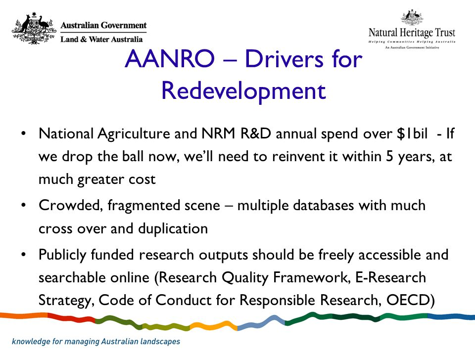 National Agriculture and NRM R&D annual spend over $1bil - If we drop the ball now, we'll need to reinvent it within 5 years, at much greater cost Crowded, fragmented scene – multiple databases with much cross over and duplication Publicly funded research outputs should be freely accessible and searchable online (Research Quality Framework, E-Research Strategy, Code of Conduct for Responsible Research, OECD) AANRO – Drivers for Redevelopment