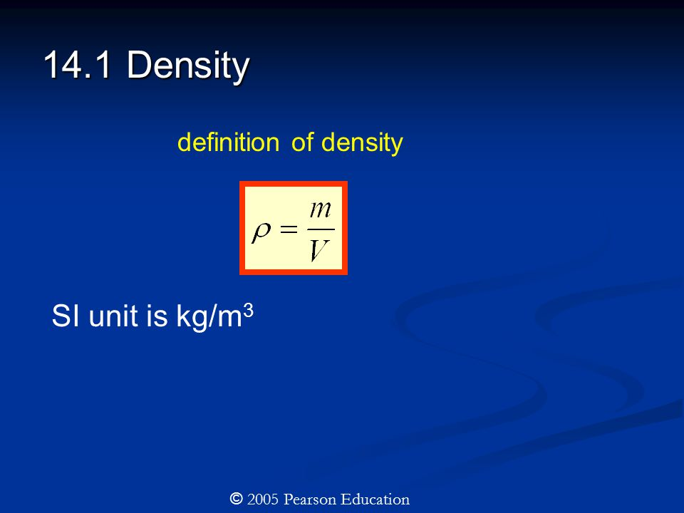 14.1 Density definition of density © 2005 Pearson Education SI unit is kg/m 3