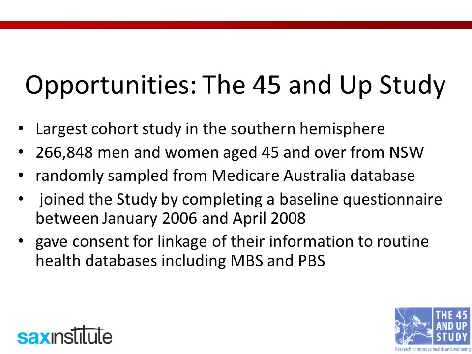 Opportunities: The 45 and Up Study Largest cohort study in the southern hemisphere 266,848 men and women aged 45 and over from NSW randomly sampled from Medicare Australia database joined the Study by completing a baseline questionnaire between January 2006 and April 2008 gave consent for linkage of their information to routine health databases including MBS and PBS