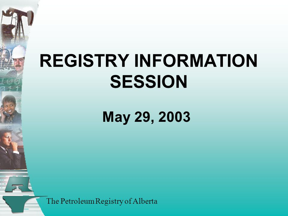 The Petroleum Registry of Alberta Panel Members Ann Hagedorn - Industry Coordinator Eileen Dickson - EUB Representative Farhat Siddiqui - Business Change Manager Ross Weaver - Industry Manager Wally Goeres - Registry Manager Additional Team Members Shane Moore - Service Desk Team Lead Sheryl Moody - Executive Assistant/Training Administrator
