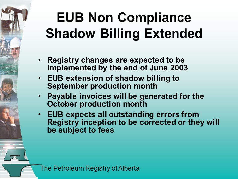 The Petroleum Registry of Alberta EUB Non Compliance Shadow Billing Extended Registry changes are expected to be implemented by the end of June 2003 EUB extension of shadow billing to September production month Payable invoices will be generated for the October production month EUB expects all outstanding errors from Registry inception to be corrected or they will be subject to fees