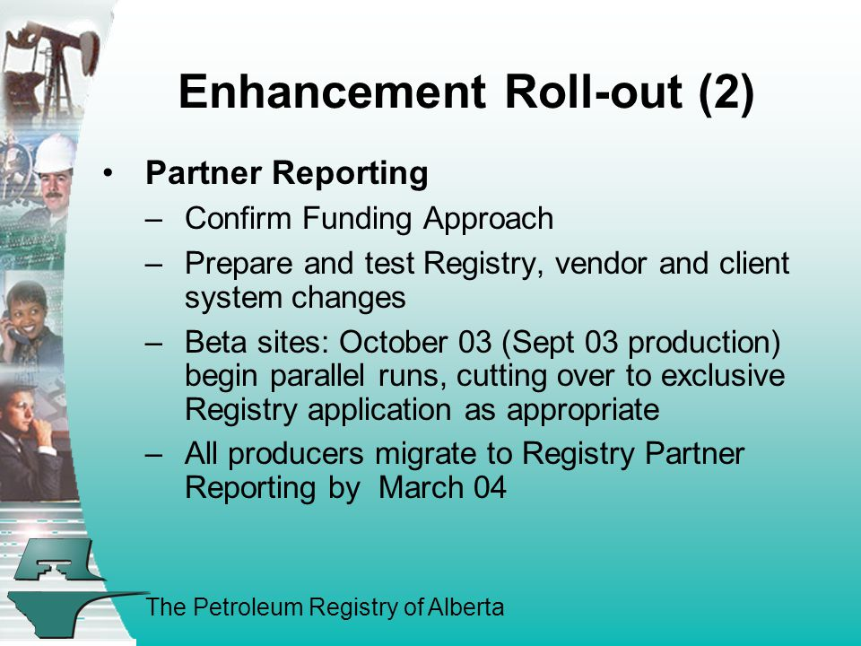 The Petroleum Registry of Alberta Enhancement Roll-out (2) Partner Reporting –Confirm Funding Approach –Prepare and test Registry, vendor and client system changes –Beta sites: October 03 (Sept 03 production) begin parallel runs, cutting over to exclusive Registry application as appropriate –All producers migrate to Registry Partner Reporting by March 04