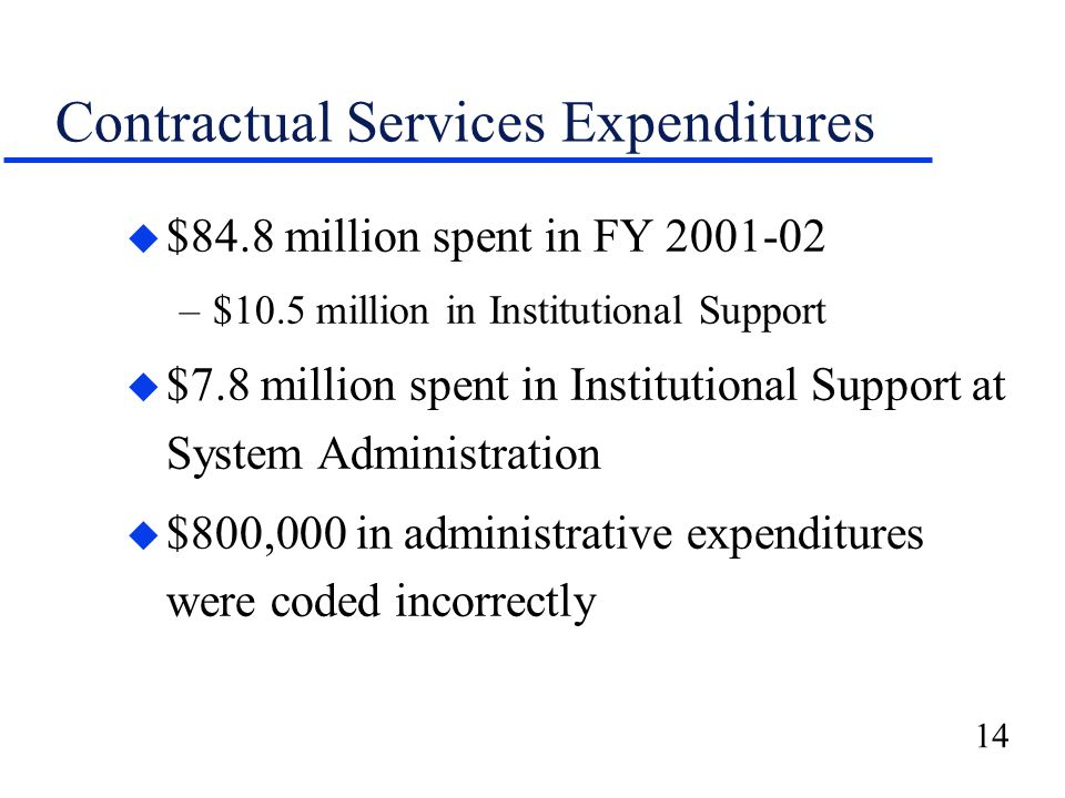 14 Contractual Services Expenditures u $84.8 million spent in FY 2001-02 –$10.5 million in Institutional Support u $7.8 million spent in Institutional Support at System Administration u $800,000 in administrative expenditures were coded incorrectly