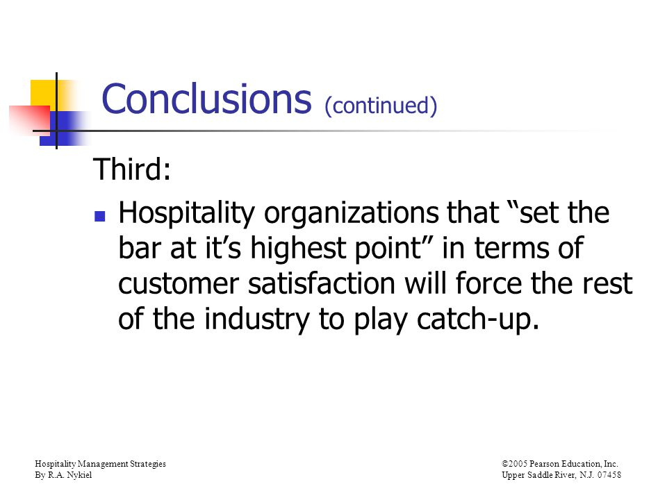 Hospitality Management Strategies©2005 Pearson Education, Inc. By R.A. NykielUpper Saddle River, N.J. 07458 Conclusions (continued) Third: Hospitality