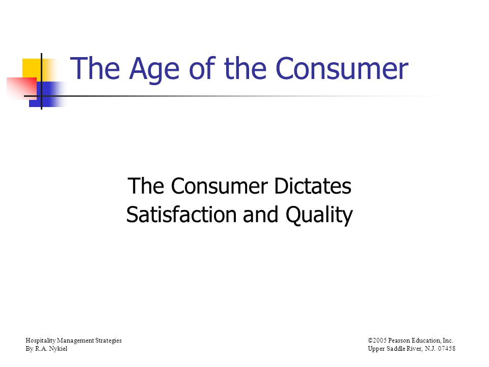 Hospitality Management Strategies©2005 Pearson Education, Inc. By R.A. NykielUpper Saddle River, N.J. 07458 The Age of the Consumer The Consumer Dicta
