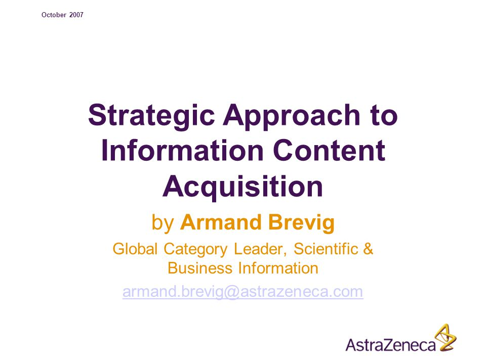 October 2007 Strategic Approach to Information Content Acquisition by Armand Brevig Global Category Leader, Scientific & Business Information armand.brevig@astrazeneca.com