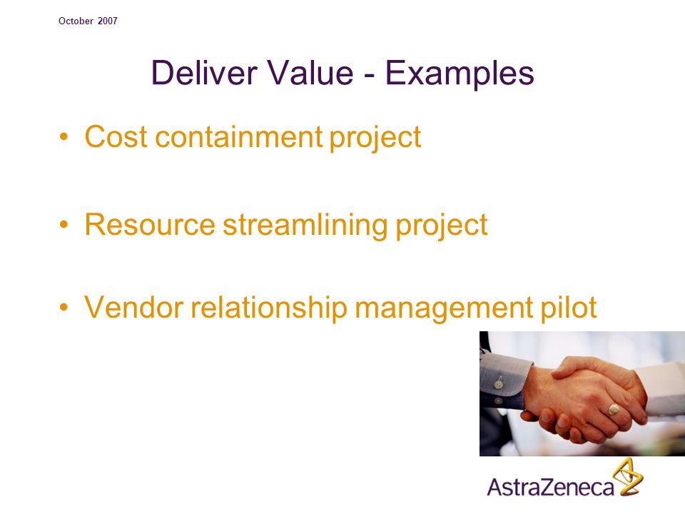 October 2007 Deliver Value - Examples Cost containment project Resource streamlining project Vendor relationship management pilot