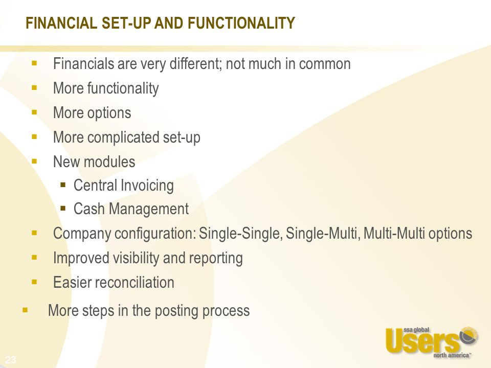 23 FINANCIAL SET-UP AND FUNCTIONALITY  Financials are very different; not much in common  More functionality  More options  More complicated set-up  New modules  Central Invoicing  Cash Management  Company configuration: Single-Single, Single-Multi, Multi-Multi options  Improved visibility and reporting  Easier reconciliation  More steps in the posting process