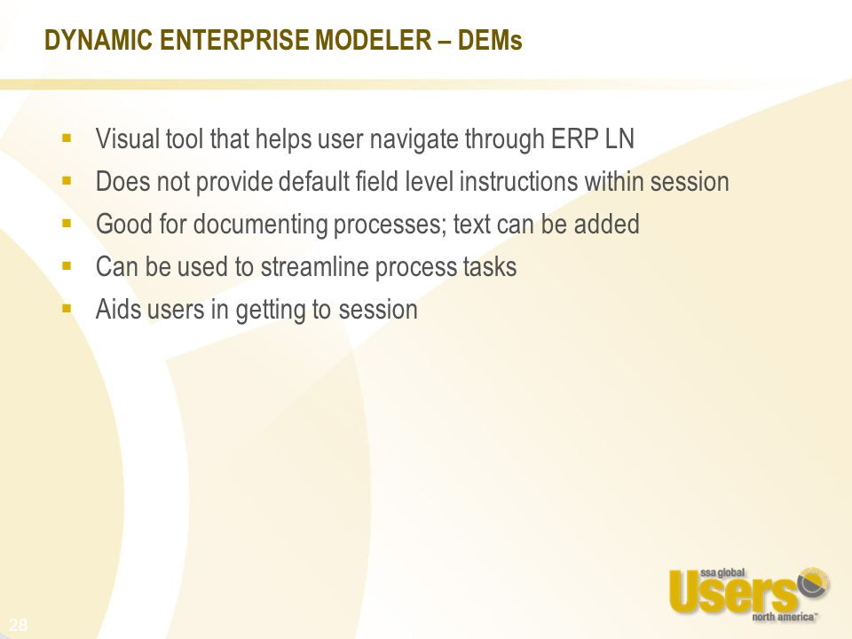 28 DYNAMIC ENTERPRISE MODELER – DEMs  Visual tool that helps user navigate through ERP LN  Does not provide default field level instructions within session  Good for documenting processes; text can be added  Can be used to streamline process tasks  Aids users in getting to session
