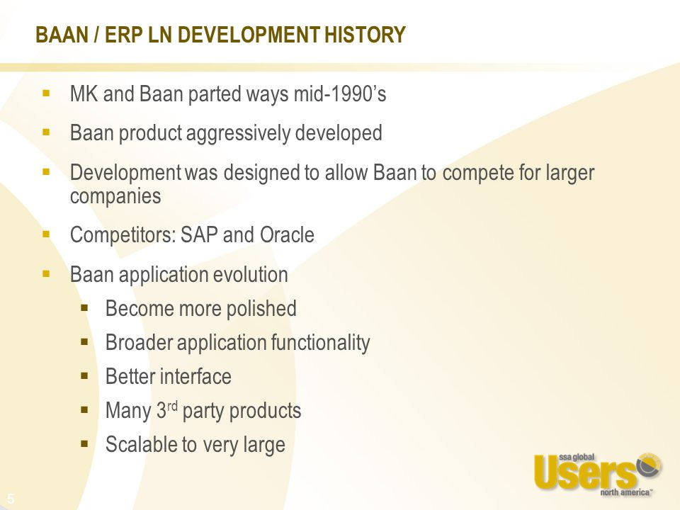 5  MK and Baan parted ways mid-1990's  Baan product aggressively developed  Development was designed to allow Baan to compete for larger companies  Competitors: SAP and Oracle  Baan application evolution  Become more polished  Broader application functionality  Better interface  Many 3 rd party products  Scalable to very large BAAN / ERP LN DEVELOPMENT HISTORY