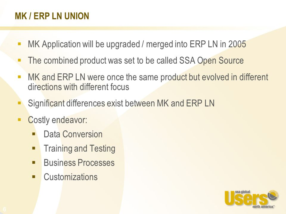 6 MK / ERP LN UNION  MK Application will be upgraded / merged into ERP LN in 2005  The combined product was set to be called SSA Open Source  MK and ERP LN were once the same product but evolved in different directions with different focus  Significant differences exist between MK and ERP LN  Costly endeavor:  Data Conversion  Training and Testing  Business Processes  Customizations