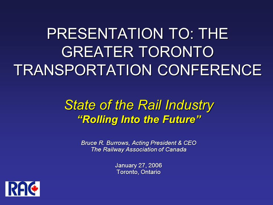 PRESENTATION TO: THE GREATER TORONTO TRANSPORTATION CONFERENCE State of the Rail Industry Rolling Into the Future Bruce R.