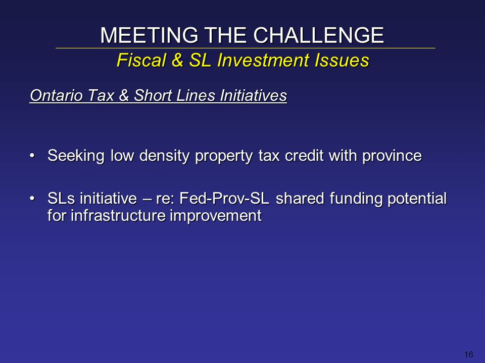 16 MEETING THE CHALLENGE Fiscal & SL Investment Issues Ontario Tax & Short Lines Initiatives Seeking low density property tax credit with provinceSeeking low density property tax credit with province SLs initiative – re: Fed-Prov-SL shared funding potential for infrastructure improvementSLs initiative – re: Fed-Prov-SL shared funding potential for infrastructure improvement
