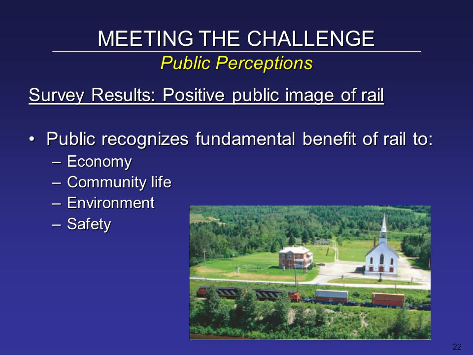 22 Survey Results: Positive public image of rail Public recognizes fundamental benefit of rail to:Public recognizes fundamental benefit of rail to: –Economy –Community life –Environment –Safety MEETING THE CHALLENGE Public Perceptions