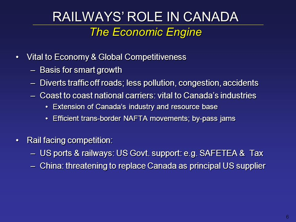 6 Vital to Economy & Global CompetitivenessVital to Economy & Global Competitiveness –Basis for smart growth –Diverts traffic off roads; less pollution, congestion, accidents –Coast to coast national carriers: vital to Canada's industries Extension of Canada's industry and resource baseExtension of Canada's industry and resource base Efficient trans-border NAFTA movements; by-pass jamsEfficient trans-border NAFTA movements; by-pass jams Rail facing competition:Rail facing competition: –US ports & railways: US Govt.