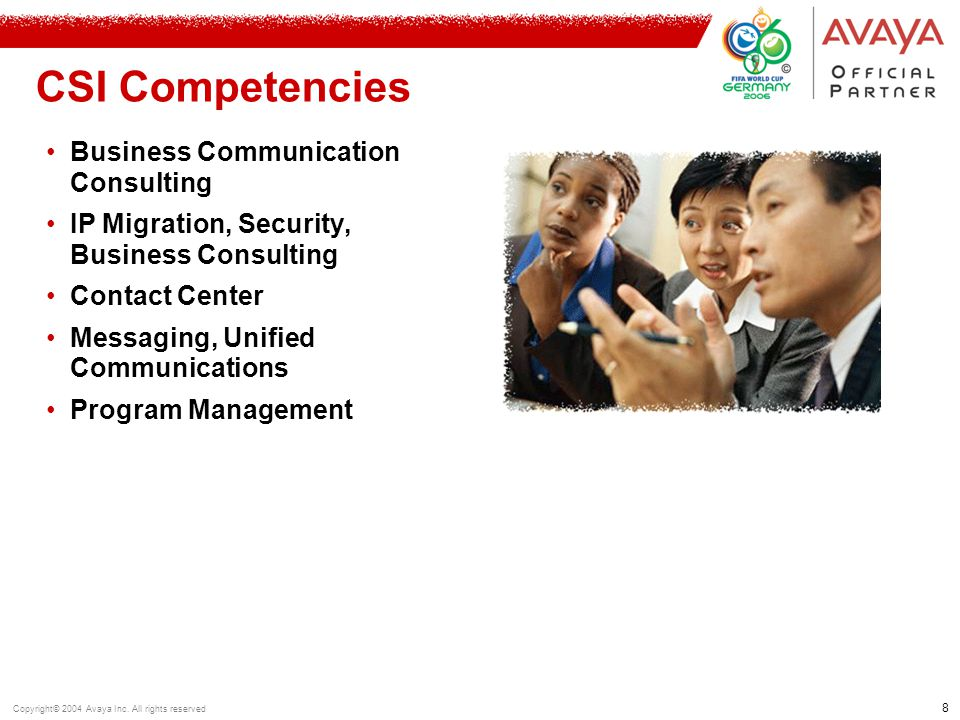 8 Copyright© 2004 Avaya Inc. All rights reserved CSI Competencies Business Communication Consulting IP Migration, Security, Business Consulting Contac