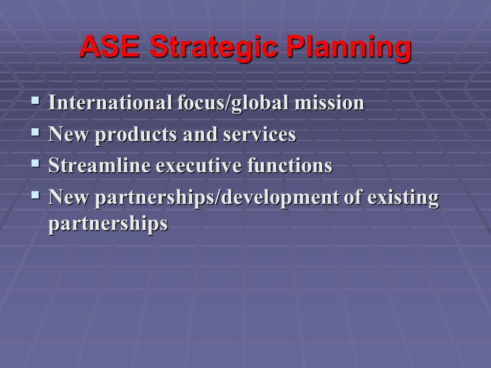 ASE Strategic Planning  International focus/global mission  New products and services  Streamline executive functions  New partnerships/development of existing partnerships