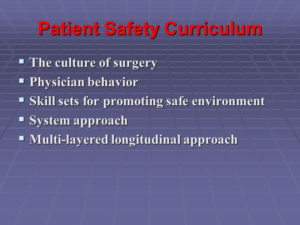 Patient Safety Curriculum  The culture of surgery  Physician behavior  Skill sets for promoting safe environment  System approach  Multi-layered longitudinal approach