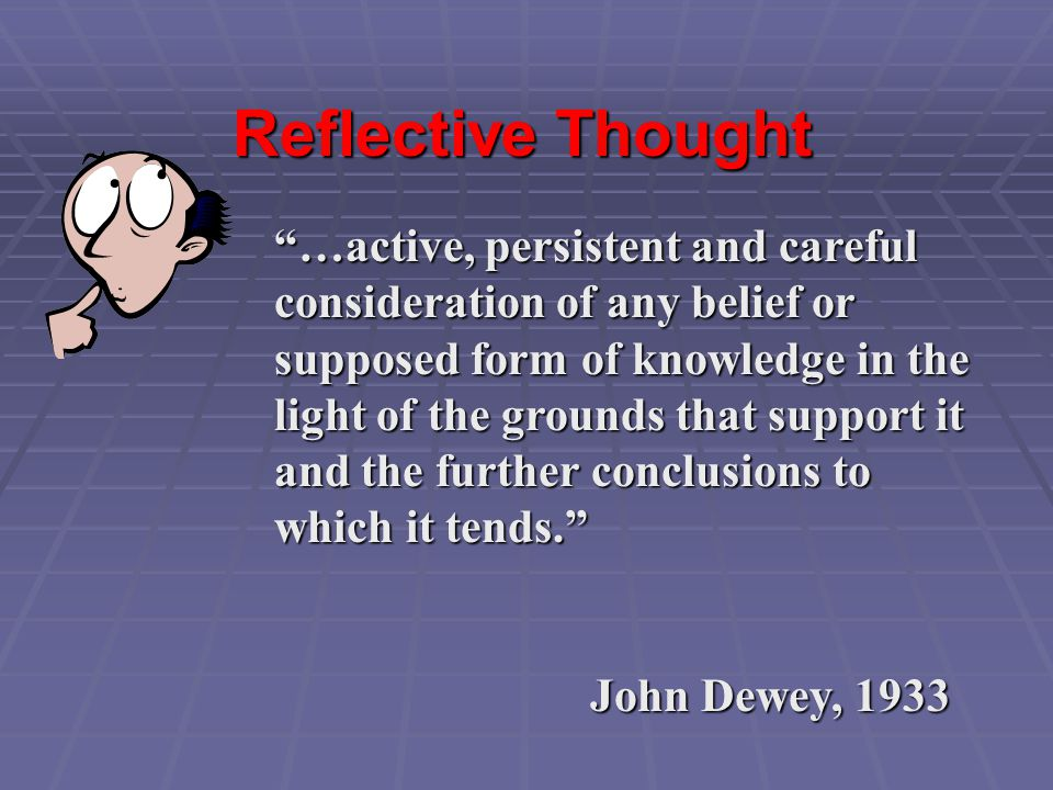 """Reflective Thought """"…active, persistent and careful consideration of any belief or supposed form of knowledge in the light of the grounds that support"""