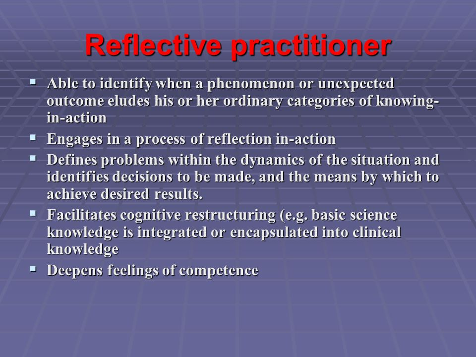 Reflective practitioner  Able to identify when a phenomenon or unexpected outcome eludes his or her ordinary categories of knowing- in-action  Engages in a process of reflection in-action  Defines problems within the dynamics of the situation and identifies decisions to be made, and the means by which to achieve desired results.