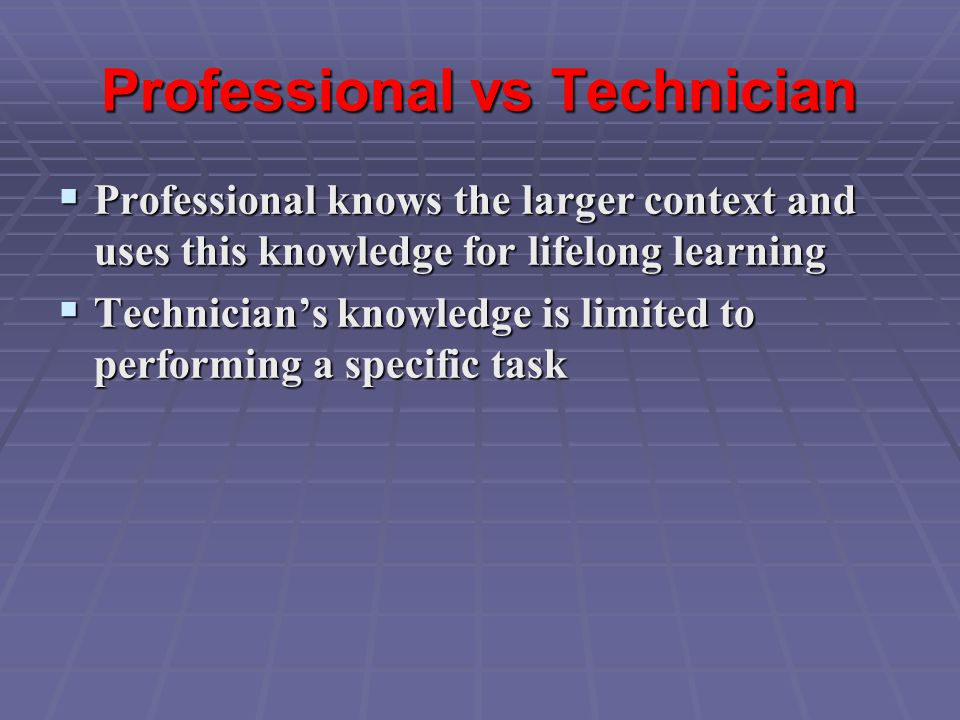Professional vs Technician  Professional knows the larger context and uses this knowledge for lifelong learning  Technician's knowledge is limited to performing a specific task