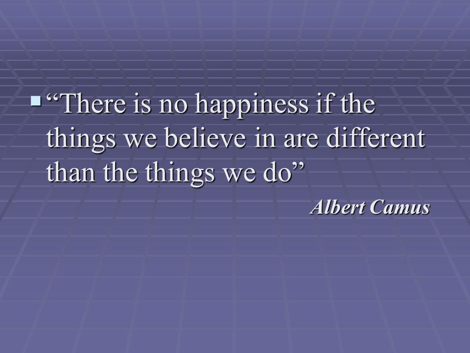  There is no happiness if the things we believe in are different than the things we do Albert Camus