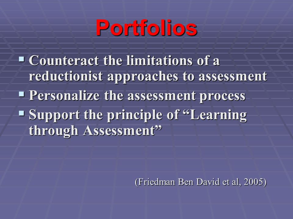 Portfolios  Counteract the limitations of a reductionist approaches to assessment  Personalize the assessment process  Support the principle of Learning through Assessment (Friedman Ben David et al, 2005)