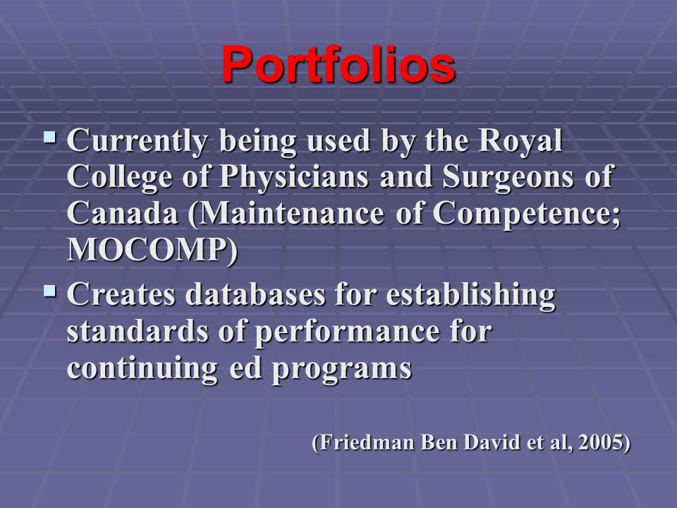 Portfolios  Currently being used by the Royal College of Physicians and Surgeons of Canada (Maintenance of Competence; MOCOMP)  Creates databases for establishing standards of performance for continuing ed programs (Friedman Ben David et al, 2005)