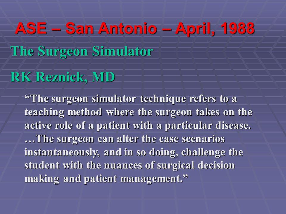 "ASE – San Antonio – April, 1988 The Surgeon Simulator RK Reznick, MD ""The surgeon simulator technique refers to a teaching method where the surgeon ta"