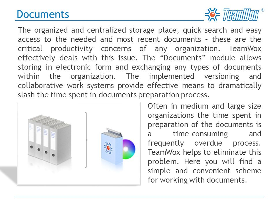 Using TeamWox it is possible to swiftly and easily exchange the documents, modify them, control and work with different versions of the same documents starting from the raw initial drafts to the latest finalized versions of the documents, assign the documents for completion, reviewing, approval, and more.