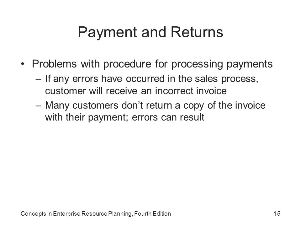 Concepts in Enterprise Resource Planning, Fourth Edition15 Payment and Returns Problems with procedure for processing payments –If any errors have occ