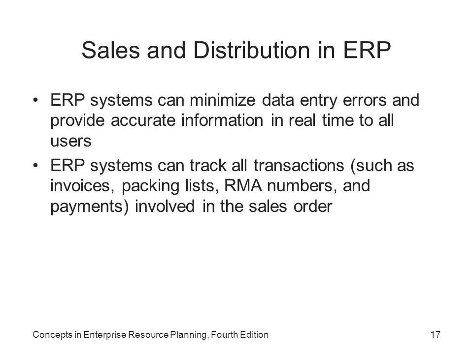 Concepts in Enterprise Resource Planning, Fourth Edition17 Sales and Distribution in ERP ERP systems can minimize data entry errors and provide accura