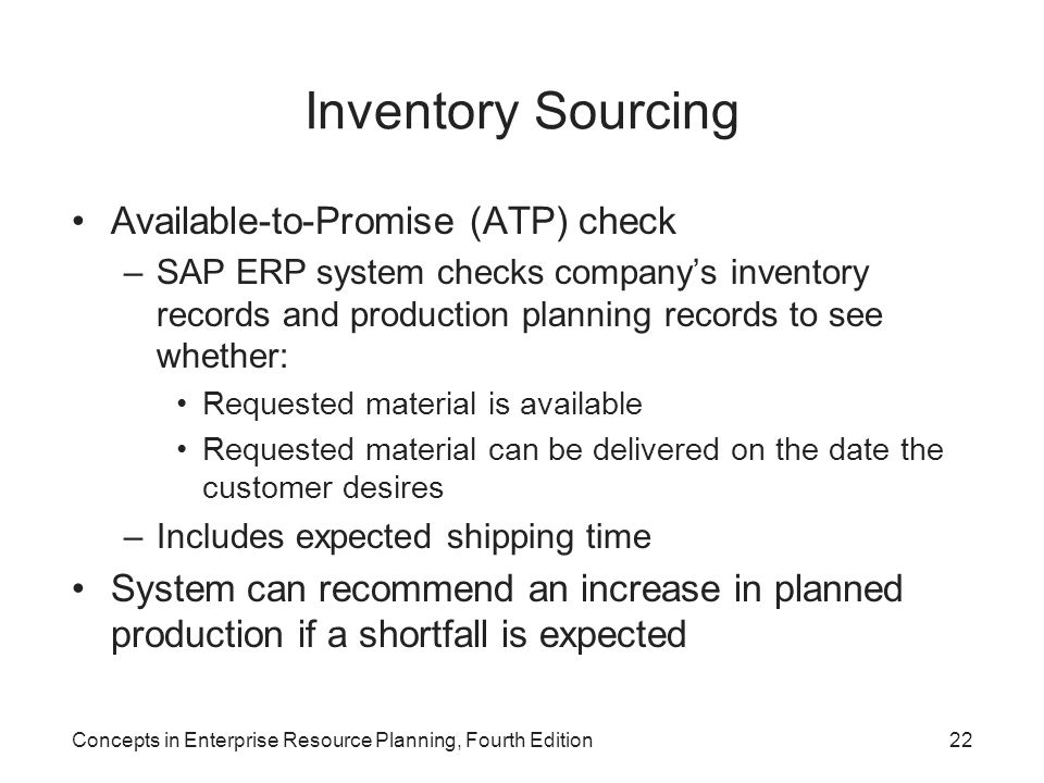 Concepts in Enterprise Resource Planning, Fourth Edition22 Inventory Sourcing Available-to-Promise (ATP) check –SAP ERP system checks company's invent