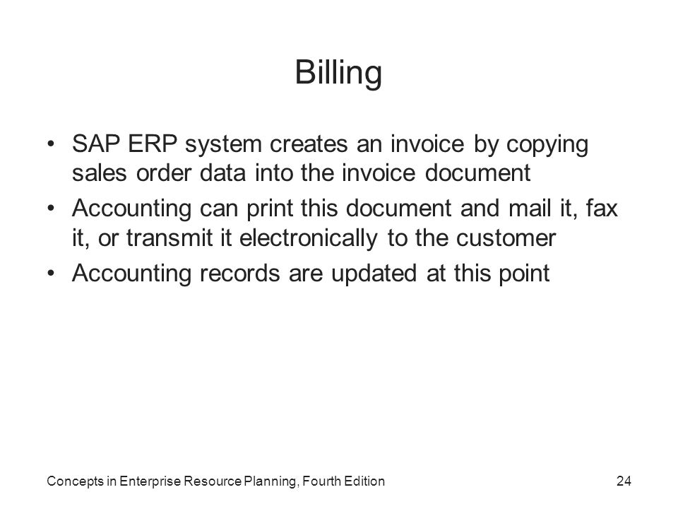Concepts in Enterprise Resource Planning, Fourth Edition24 Billing SAP ERP system creates an invoice by copying sales order data into the invoice docu