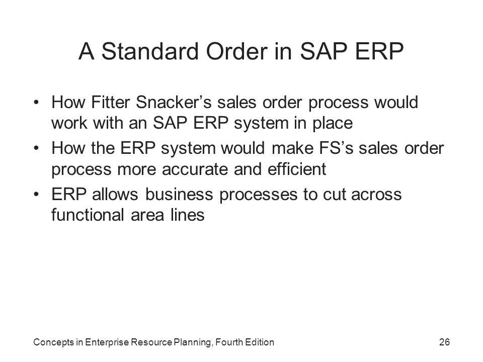 Concepts in Enterprise Resource Planning, Fourth Edition26 A Standard Order in SAP ERP How Fitter Snacker's sales order process would work with an SAP