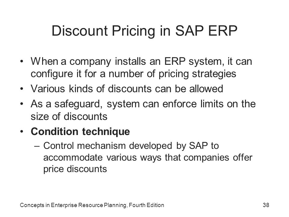 Concepts in Enterprise Resource Planning, Fourth Edition38 Discount Pricing in SAP ERP When a company installs an ERP system, it can configure it for