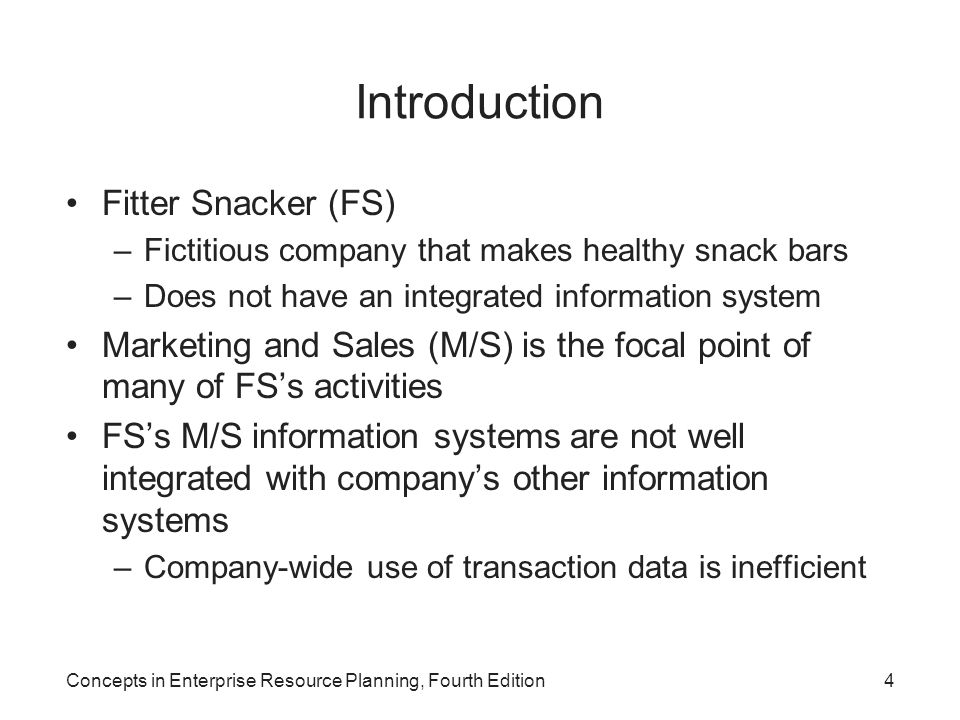 Concepts in Enterprise Resource Planning, Fourth Edition4 Introduction Fitter Snacker (FS) –Fictitious company that makes healthy snack bars –Does not