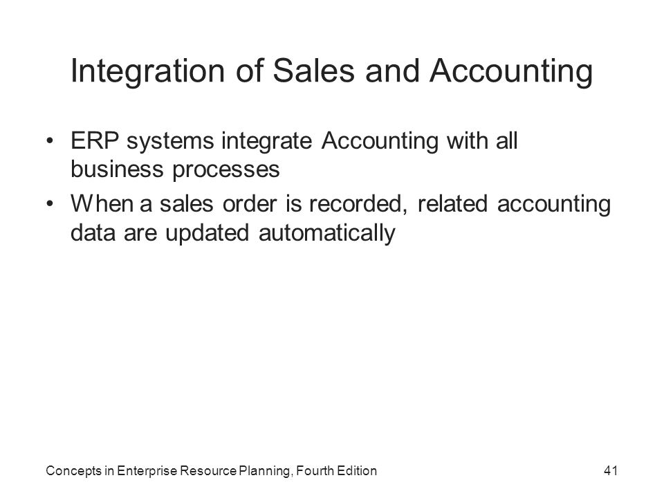 Concepts in Enterprise Resource Planning, Fourth Edition41 Integration of Sales and Accounting ERP systems integrate Accounting with all business proc