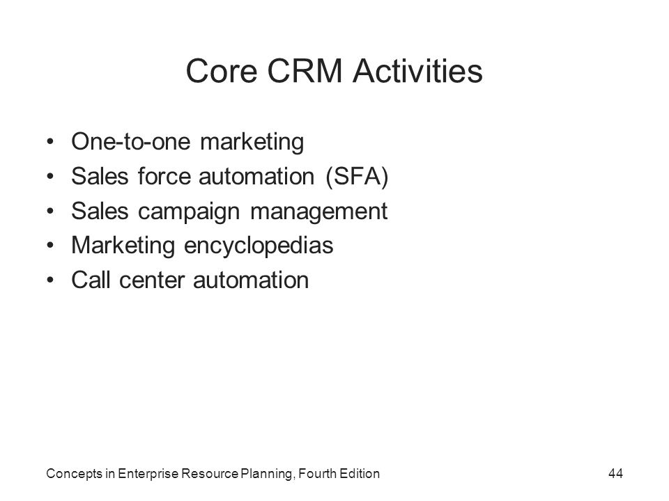Concepts in Enterprise Resource Planning, Fourth Edition44 Core CRM Activities One-to-one marketing Sales force automation (SFA) Sales campaign manage