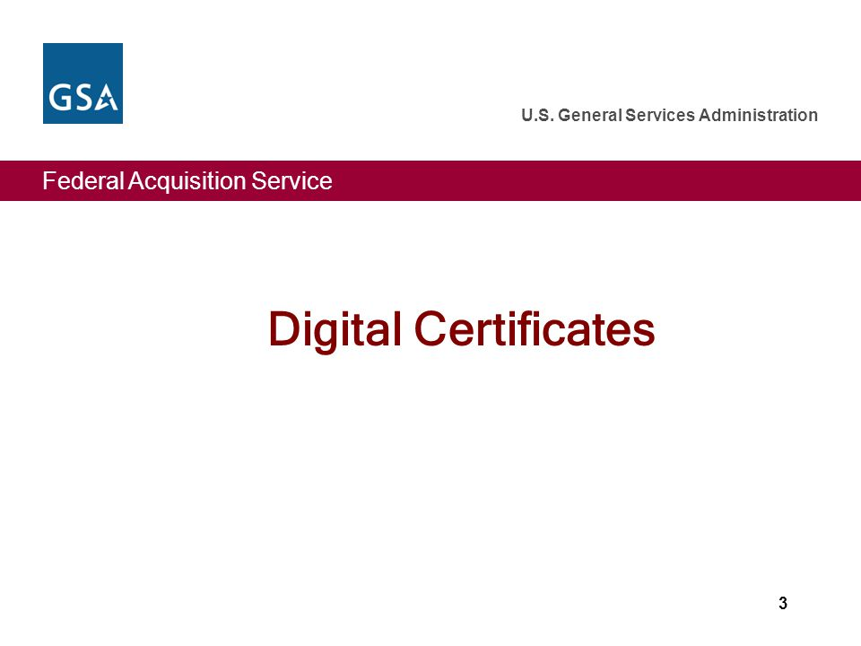 Federal Acquisition Service U.S. General Services Administration 3 Digital Certificates