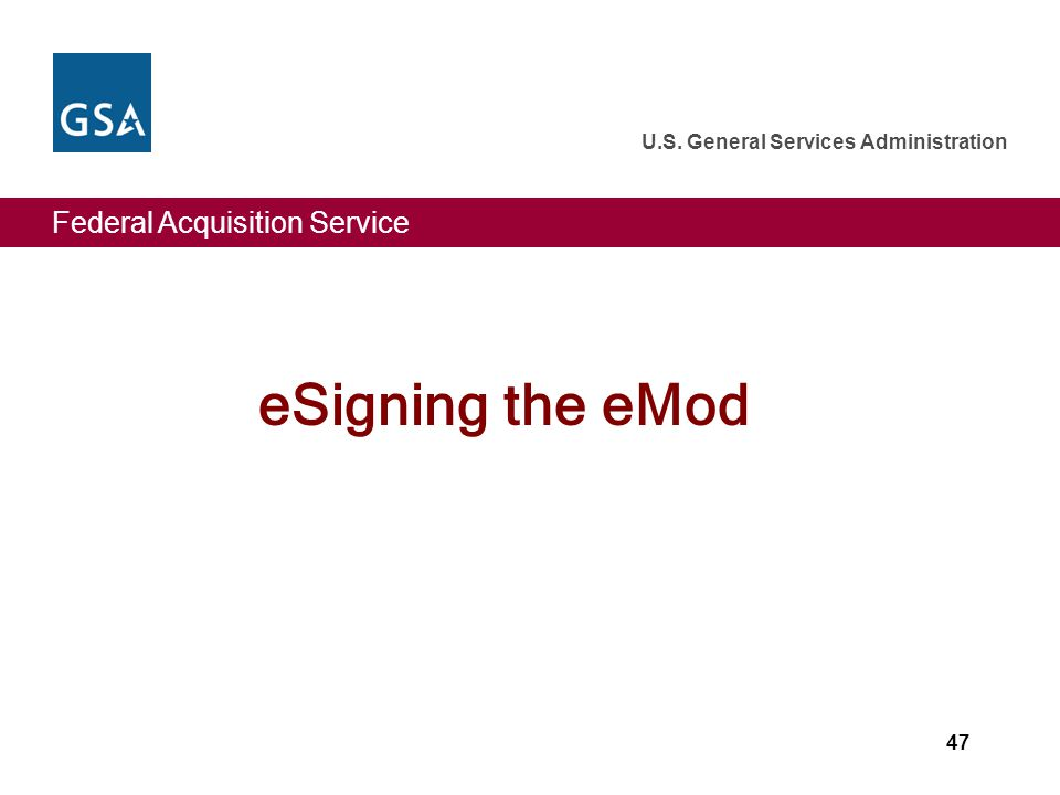 Federal Acquisition Service U.S. General Services Administration 47 eSigning the eMod