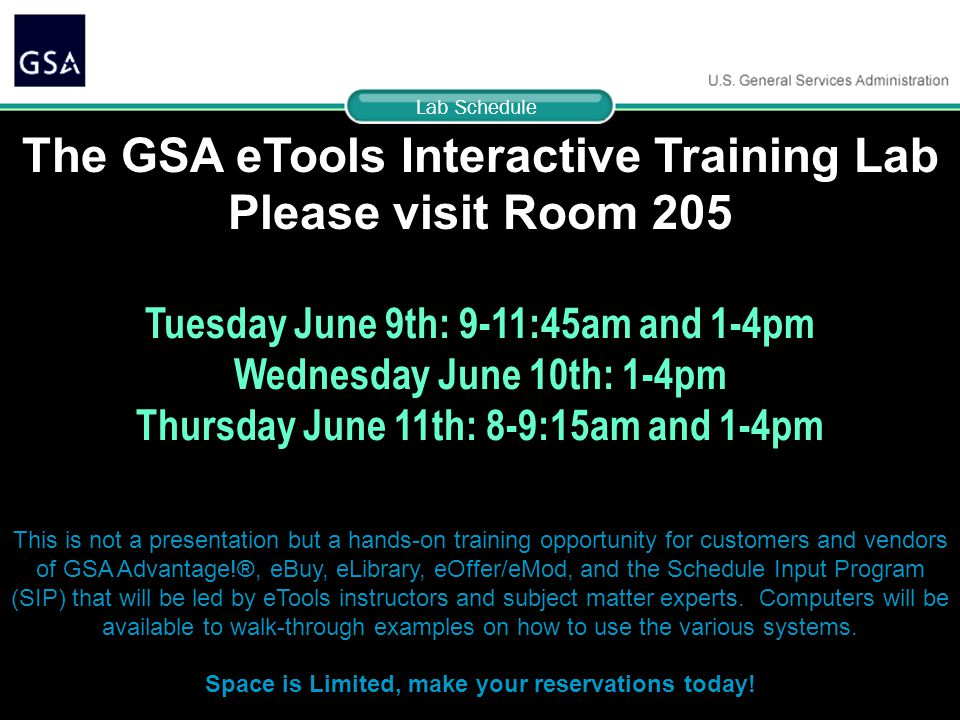 69 The GSA eTools Interactive Training Lab Please visit Room 205 Tuesday June 9th: 9-11:45am and 1-4pm Wednesday June 10th: 1-4pm Thursday June 11th: 8-9:15am and 1-4pm This is not a presentation but a hands-on training opportunity for customers and vendors of GSA Advantage!®, eBuy, eLibrary, eOffer/eMod, and the Schedule Input Program (SIP) that will be led by eTools instructors and subject matter experts.
