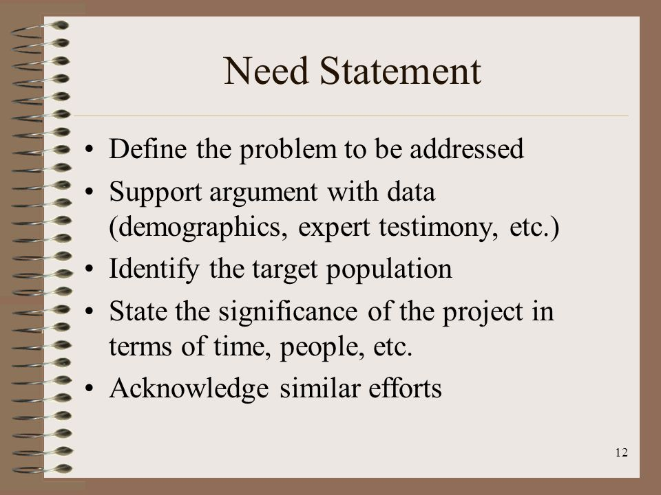 11 Importance of Need Statement First part of the Project Description Set the tone for rest of proposal Contains essential elements of the proposal -- goals, objectives, costs Proves your point at outset of proposal