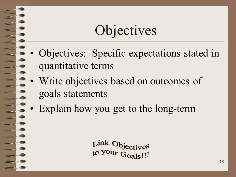 18 Goals Goals: General statements of what will be achieved Have no more than 3 or 4 obtainable goals State goals in terms of outcomes Look at the long-term view State goals in qualitative terms