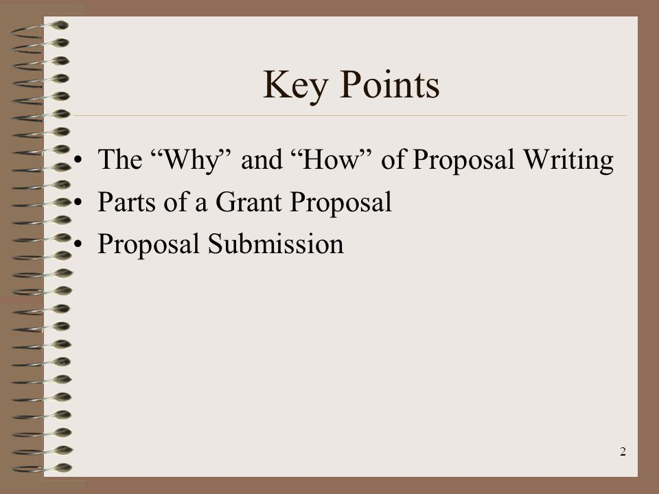 2 Key Points The Why and How of Proposal Writing Parts of a Grant Proposal Proposal Submission