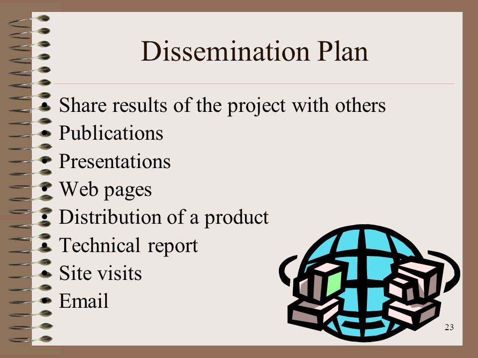 22 Evaluation Plan Formative (Process) Evaluation – Plan for a constant, continuous assessment of the project's procedures to determine what is working and what is not working Summative (Product) Evaluation – Evaluate the project's effectiveness – Have the objectives been satisfied.