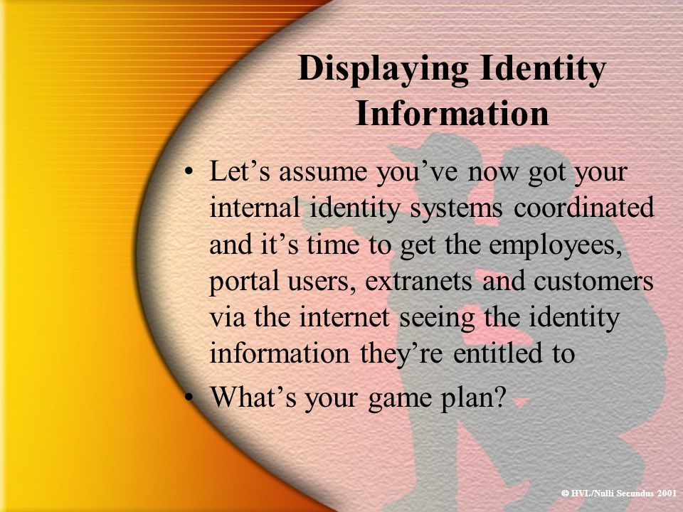  HVL/Nulli Secundus 2001 Displaying Identity Information Let's assume you've now got your internal identity systems coordinated and it's time to get