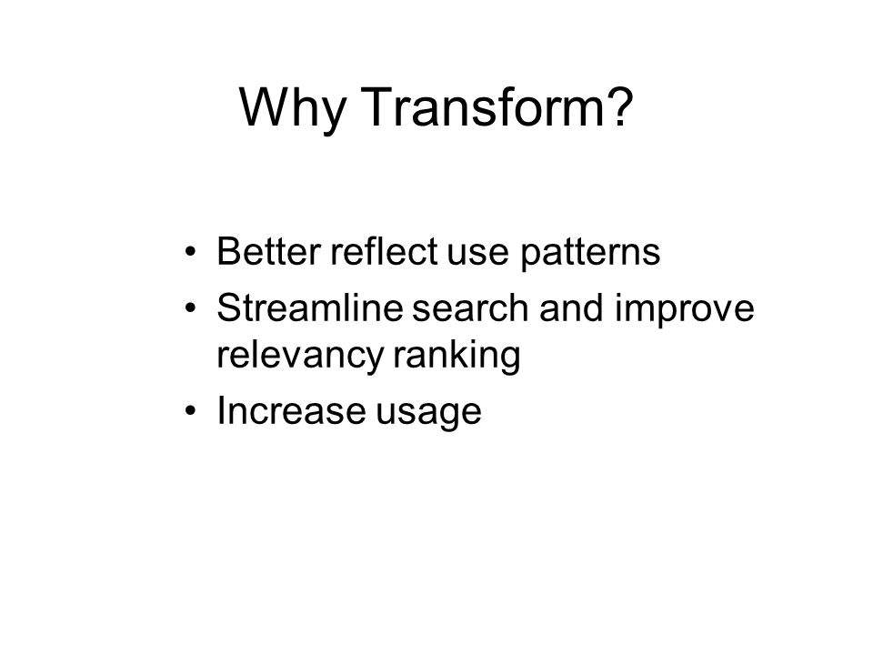 Why Transform? Better reflect use patterns Streamline search and improve relevancy ranking Increase usage
